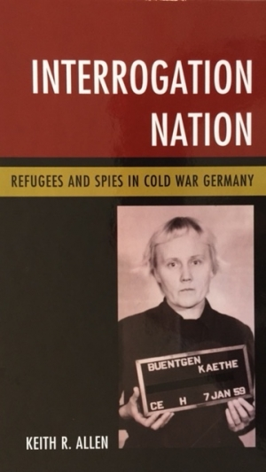 Cover: Keith R. Allen, Interrogation Nation. Refugees and Spies in Cold War Germany (Lanham, MD: Rowman and Littlefield, 2017)